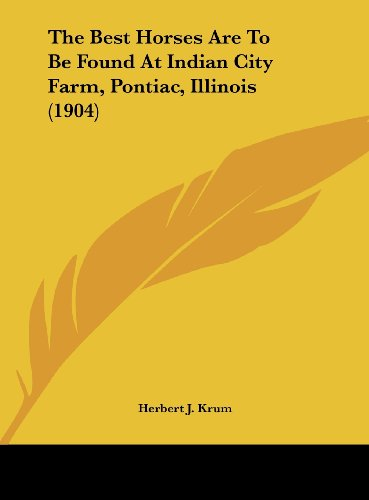 9781161740158: The Best Horses Are To Be Found At Indian City Farm, Pontiac, Illinois (1904)