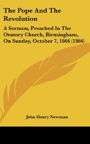 The Pope and the Revolution: A Sermon, Preached in the Oratory Church, Birmingham, on Sunday, October 7, 1866 (1866) (9781161744248) by John Henry Newman