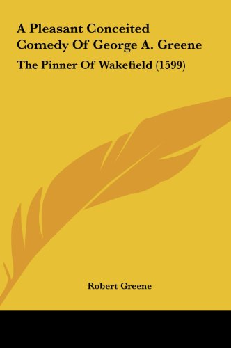 A Pleasant Conceited Comedy of George A. Greene: The Pinner of Wakefield (1599) (9781161744521) by Greene, Robert