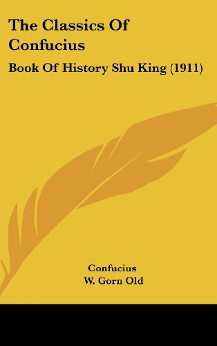 The Classics Of Confucius: Book Of History Shu King (1911) (9781161747133) by Confucius