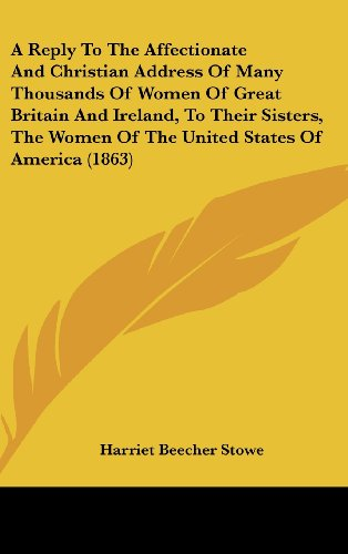 A: Reply to the Affectionate and Christian Address of Many Thousands of Women of Great Britain and Ireland, to Their Sisters, the Women of the United (1161749012) by Stowe, Harriet Beecher