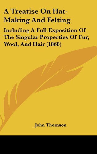 9781161763935: A Treatise on Hat-Making and Felting: Including a Full Exposition of the Singular Properties of Fur, Wool, and Hair (1868)