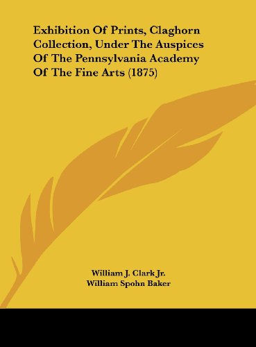 9781161781878: Exhibition of Prints, Claghorn Collection, Under the Auspices of the Pennsylvania Academy of the Fine Arts (1875)