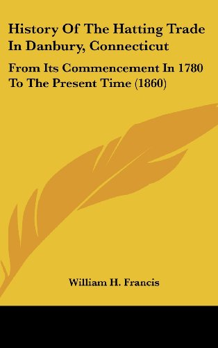 9781161788396: History of the Hatting Trade in Danbury, Connecticut: From Its Commencement in 1780 to the Present Time (1860)