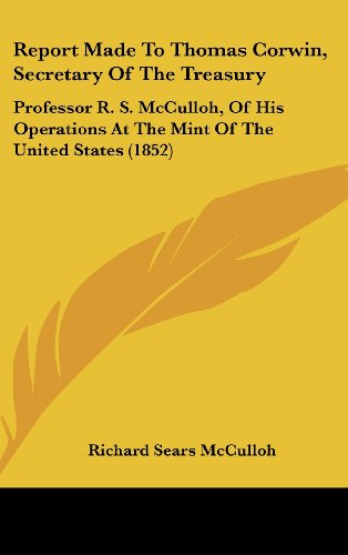 9781161799026: Report Made to Thomas Corwin, Secretary of the Treasury: Professor R. S. McCulloh, of His Operations at the Mint of the United States (1852)