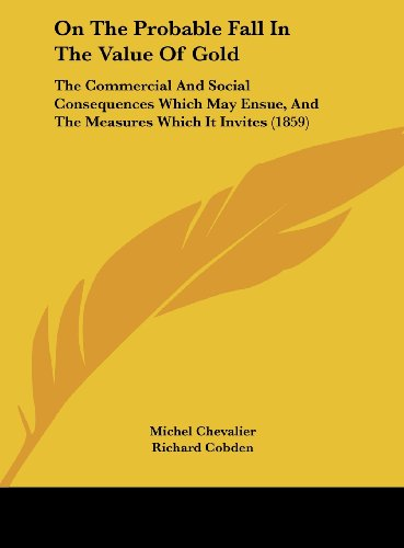 9781161815641: On the Probable Fall in the Value of Gold: The Commercial and Social Consequences Which May Ensue, and the Measures Which It Invites (1859)