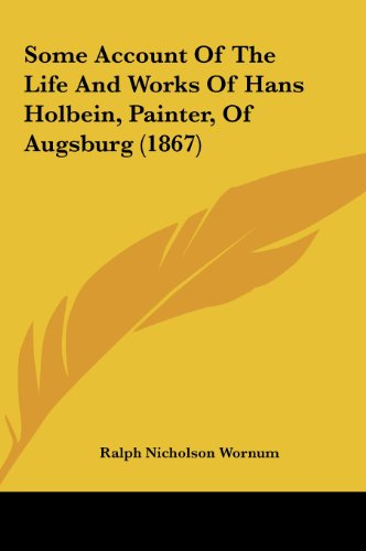 9781161819168: Some Account of the Life and Works of Hans Holbein, Painter, of Augsburg (1867)