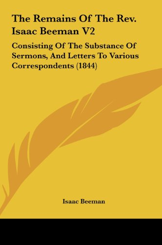9781161819748: The Remains of the REV. Isaac Beeman V2: Consisting of the Substance of Sermons, and Letters to Various Correspondents (1844)