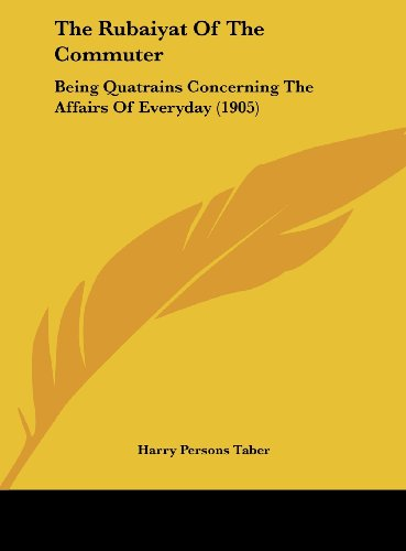 9781161823677: The Rubaiyat Of The Commuter: Being Quatrains Concerning The Affairs Of Everyday (1905)