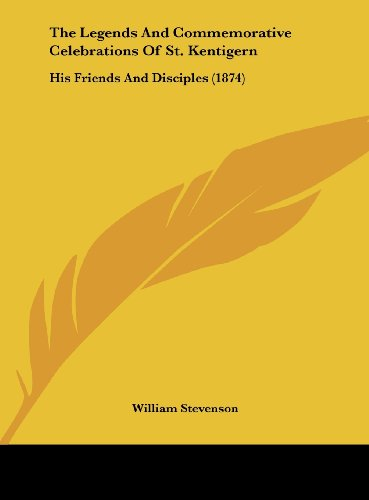 The Legends and Commemorative Celebrations of St. Kentigern: His Friends and Disciples (1874) (9781161832372) by Stevenson, William