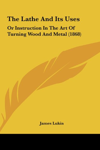 9781161833690: The Lathe and Its Uses: Or Instruction in the Art of Turning Wood and Metal (1868)