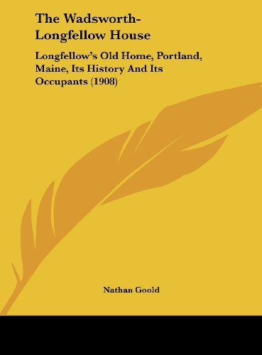 9781161837179: The Wadsworth-Longfellow House: Longfellow's Old Home, Portland, Maine, Its History And Its Occupants (1908)
