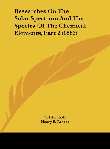 9781161843255: Researches on the Solar Spectrum and the Spectra of the Chemical Elements, Part 2 (1863)