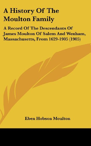 9781161850024: A History Of The Moulton Family: A Record Of The Descendants Of James Moulton Of Salem And Wenham, Massachusetts, From 1629-1905 (1905)