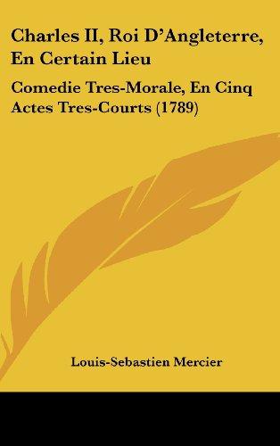 Charles II, Roi D'Angleterre, En Certain Lieu: Comedie Tres-Morale, En Cinq Actes Tres-Courts (1789) (French Edition) (9781161879353) by Louis-Sebastien Mercier