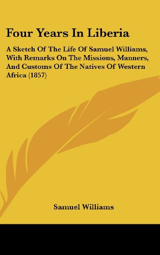 9781161886511: Four Years in Liberia: A Sketch of the Life of Samuel Williams, with Remarks on the Missions, Manners, and Customs of the Natives of Western