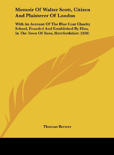 9781161895988: Memoir Of Walter Scott, Citizen And Plaisterer Of London: With An Account Of The Blue Coat Charity School, Founded And Established By Him, In The Town Of Ross, Herefordshire (1858)
