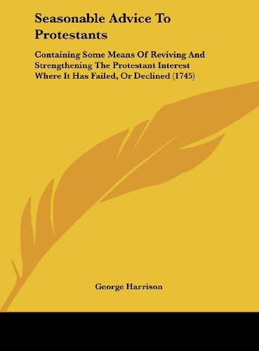 Seasonable Advice to Protestants: Containing Some Means of Reviving and Strengthening the Protestant Interest Where It Has Failed, or Declined (1745) (9781161896695) by Harrison George Harrison; George Harrison