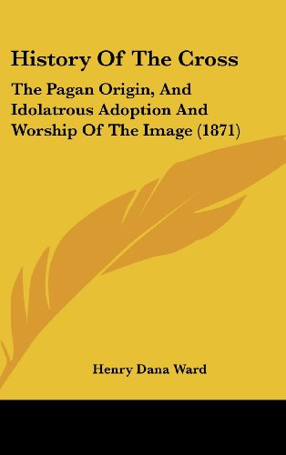 9781161901603: History of the Cross: The Pagan Origin, and Idolatrous Adoption and Worship of the Image (1871)