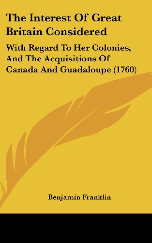 9781161922660: The Interest of Great Britain Considered: With Regard to Her Colonies, and the Acquisitions of Canada and Guadaloupe (1760)