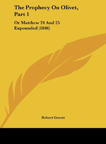 The Prophecy on Olivet, Part 1: Or Matthew 24 and 25 Expounded (1846) (1161935223) by Govett, Robert