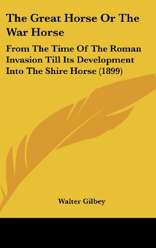 9781161947434: The Great Horse Or The War Horse: From The Time Of The Roman Invasion Till Its Development Into The Shire Horse (1899)