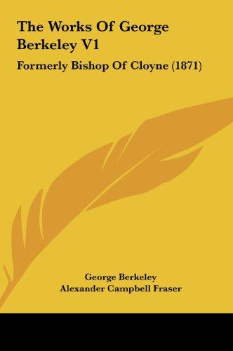 9781161950090: The Works of George Berkeley V1: Formerly Bishop of Cloyne (1871)