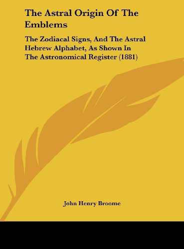 9781161952063: The Astral Origin of the Emblems: The Zodiacal Signs, and the Astral Hebrew Alphabet, as Shown in the Astronomical Register (1881)