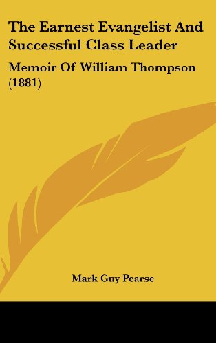 The Earnest Evangelist and Successful Class Leader: Memoir of William Thompson (1881) (9781161964097) by Pearse, Mark Guy