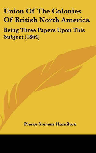 9781161967838: Union of the Colonies of British North America: Being Three Papers Upon This Subject (1864)