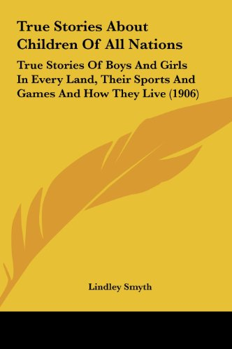 9781161970821: True Stories About Children Of All Nations: True Stories Of Boys And Girls In Every Land, Their Sports And Games And How They Live (1906)