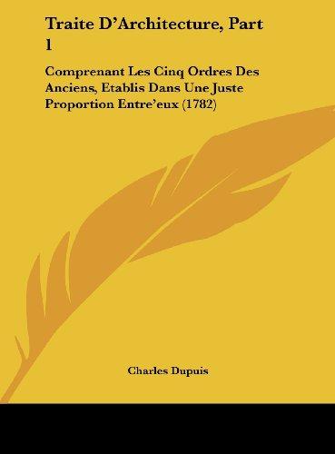 9781161973129: Traite D'Architecture, Part 1: Comprenant Les Cinq Ordres Des Anciens, Etablis Dans Une Juste Proportion Entre'eux (1782)