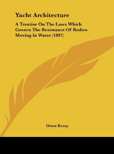 9781161973181: Yacht Architecture: A Treatise On The Laws Which Govern The Resistance Of Bodies Moving In Water (1897)