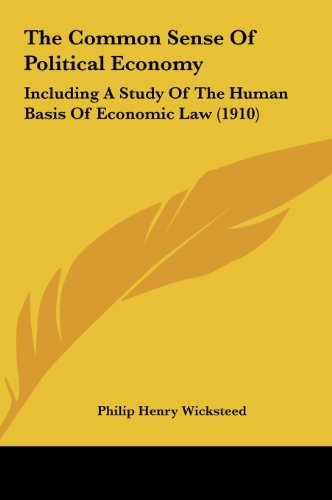 9781161973846: The Common Sense Of Political Economy: Including A Study Of The Human Basis Of Economic Law (1910)