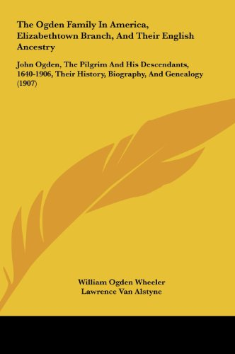 9781161996814: The Ogden Family In America, Elizabethtown Branch, And Their English Ancestry: John Ogden, The Pilgrim And His Descendants, 1640-1906, Their History, Biography, And Genealogy (1907)