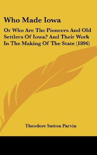 9781162023281: Who Made Iowa: Or Who Are The Pioneers And Old Settlers Of Iowa? And Their Work In The Making Of The State (1896)