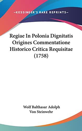 Regiae In Polonia Dignitatis Origines Commentatione Historico Critica Requisitae (1758) (Latin Edition) Steinwehr, Wolf Balthasar Adolph Von