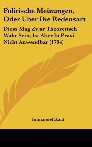 Politische Meinungen, Oder Uber Die Redensart: Diess Mag Zwar Theoretisch Wahr Sein, Ist Aber In Praxi Nicht Anwendbar (1794) (German Edition) (9781162028408) by Immanuel Kant