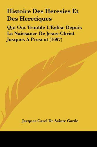 9781162034829: Histoire Des Heresies Et Des Heretiques: Qui Ont Trouble L'Eglise Depuis La Naissance De Jesus-Christ Jusques A Present (1697) (French Edition)