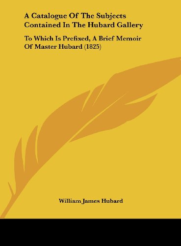 9781162062259: A Catalogue of the Subjects Contained in the Hubard Gallery: To Which Is Prefixed, a Brief Memoir of Master Hubard (1825)