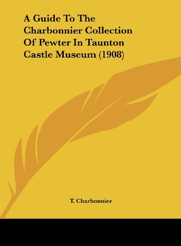 9781162074375: A Guide To The Charbonnier Collection Of Pewter In Taunton Castle Museum (1908)