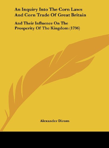 9781162096513: An Inquiry Into the Corn Laws and Corn Trade of Great Britain: And Their Influence on the Prosperity of the Kingdom (1796)