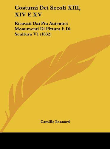 9781162164823: Costumi Dei Secoli XIII, XIV E XV: Ricavati Dai Piu Autentici Monumenti Di Pittura E Di Scultura V1 (1832) (Italian Edition)