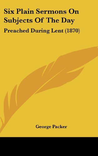 Six Plain Sermons on Subjects of the Day: Preached During Lent (1870) (1162205148) by George Packer