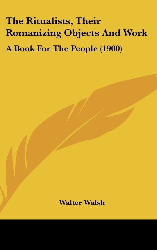 9781162256184: The Ritualists, Their Romanizing Objects And Work: A Book For The People (1900)