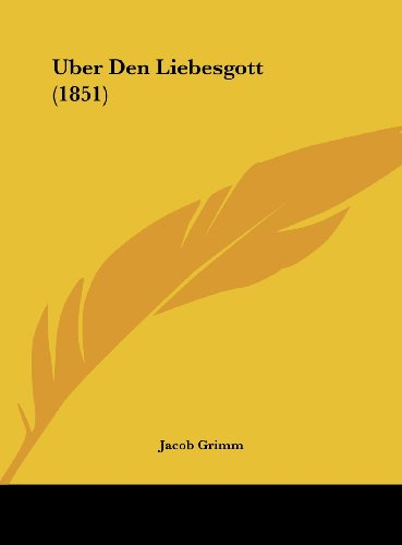 Uber Den Liebesgott (1851) (German Edition) (9781162266909) by Jacob Ludwig Carl Grimm