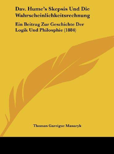 Dav. Hume`s Skepsis Und Die Wahrscheinlichkeitsrechnung: Ein Beitrag Zur Geschichte Der Logik Und Philosphie (1884) (German Edition) Masaryk, Thomas Garrigue