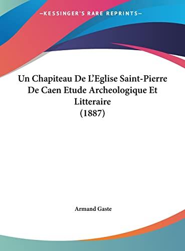 9781162336817: Un Chapiteau de L'Eglise Saint-Pierre de Caen Etude Archeologique Et Litteraire (1887)