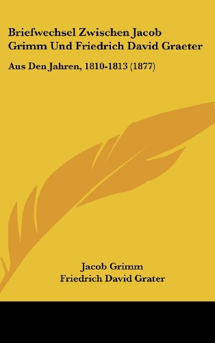 Briefwechsel Zwischen Jacob Grimm Und Friedrich David Graeter: Aus Den Jahren, 1810-1813 (1877) (German Edition) (1162341254) by Grimm, Jacob Ludwig Carl; Grater, Friedrich David