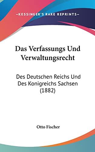 Das Verfassungs Und Verwaltungsrecht: Des Deutschen Reichs Und Des Konigreichs Sachsen (1882) (German Edition) Fischer, Otto